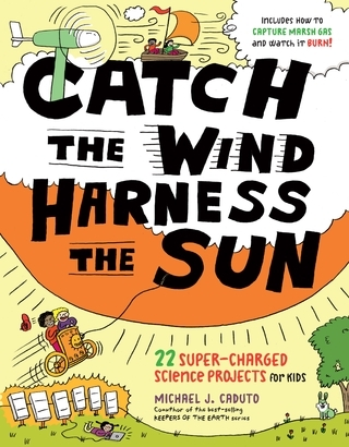 Catch the Wind, Harness the Sun 22 Super-Charged Science Projects for Kids